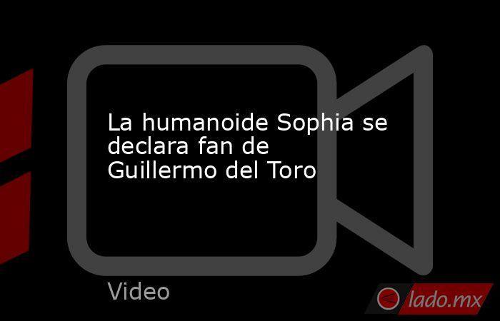La humanoide Sophia se declara fan de Guillermo del Toro. Noticias en tiempo real