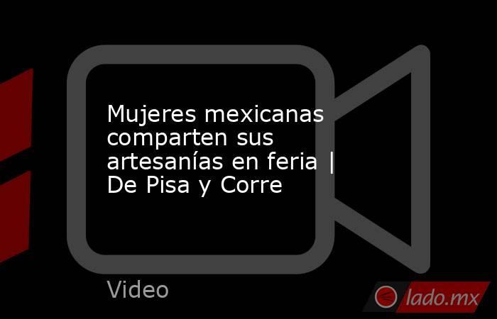 Mujeres mexicanas comparten sus artesanías en feria | De Pisa y Corre. Noticias en tiempo real