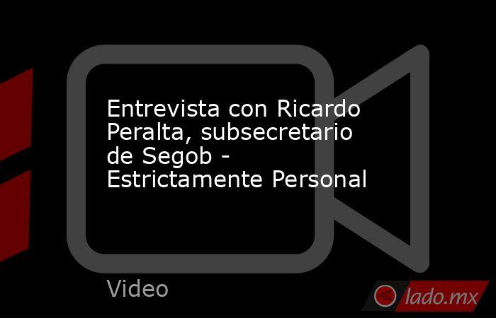 Entrevista con Ricardo Peralta, subsecretario de Segob - Estrictamente Personal. Noticias en tiempo real
