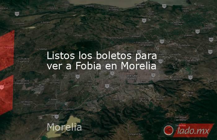 Listos los boletos para ver a Fobia en Morelia. Noticias en tiempo real