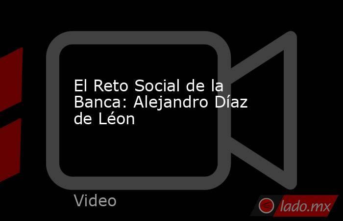 El Reto Social de la Banca: Alejandro Díaz de Léon. Noticias en tiempo real