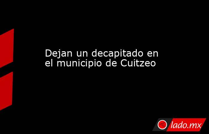 Dejan un decapitado en el municipio de Cuitzeo. Noticias en tiempo real