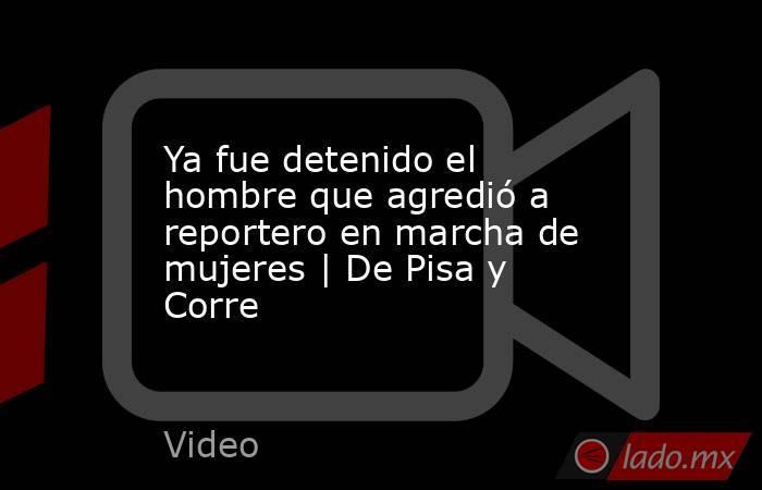 Ya fue detenido el hombre que agredió a reportero en marcha de mujeres | De Pisa y Corre. Noticias en tiempo real