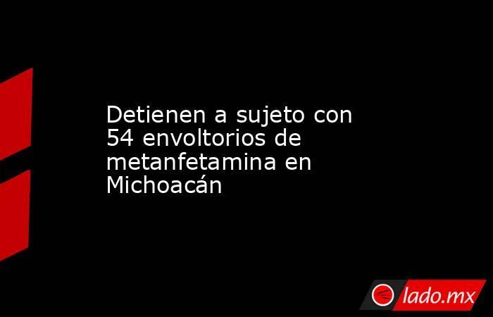 Detienen a sujeto con 54 envoltorios de metanfetamina en Michoacán. Noticias en tiempo real