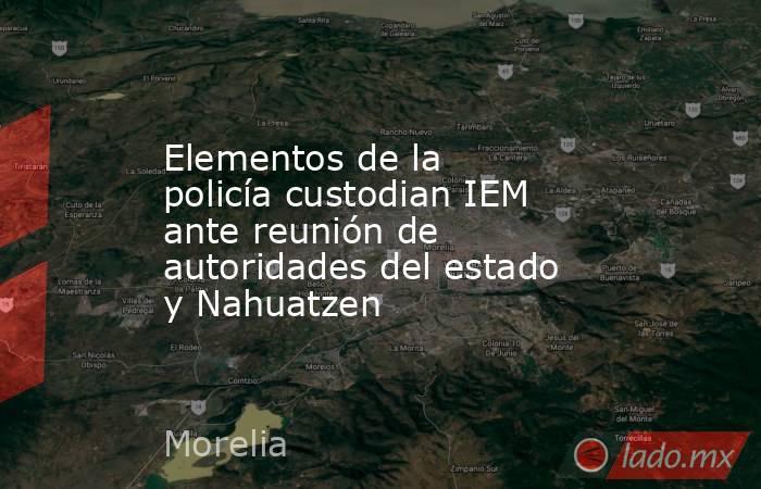 Elementos de la policía custodian IEM ante reunión de autoridades del estado y Nahuatzen. Noticias en tiempo real