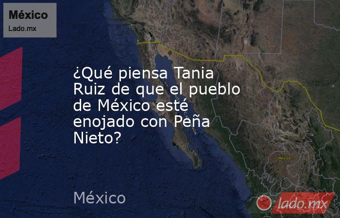¿Qué piensa Tania Ruiz de que el pueblo de México esté enojado con Peña Nieto?. Noticias en tiempo real