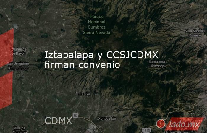Iztapalapa y CCSJCDMX firman convenio. Noticias en tiempo real