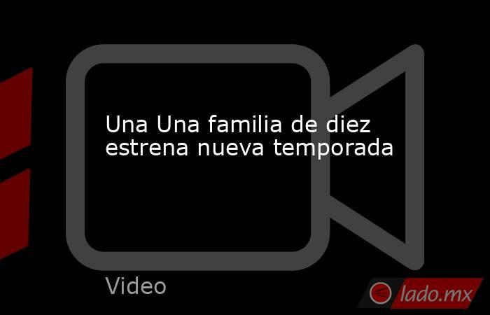 Una Una familia de diez estrena nueva temporada. Noticias en tiempo real