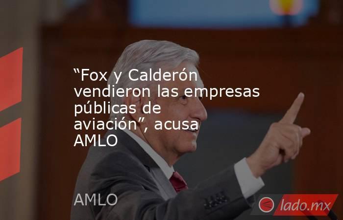 """""""Fox y Calderón vendieron las empresas públicas de aviación"""", acusa AMLO. Noticias en tiempo real"""
