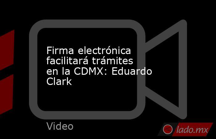 Firma electrónica facilitará trámites en la CDMX: Eduardo Clark. Noticias en tiempo real
