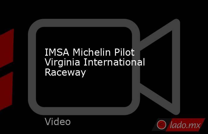 IMSA Michelin Pilot Virginia International Raceway. Noticias en tiempo real