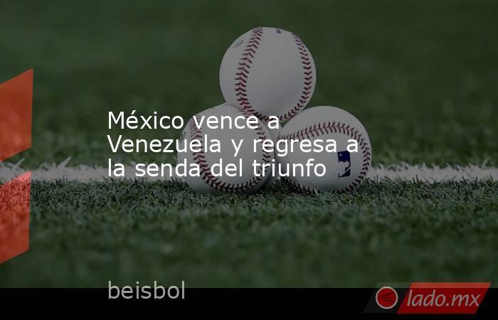México vence a Venezuela y regresa a la senda del triunfo. Noticias en tiempo real
