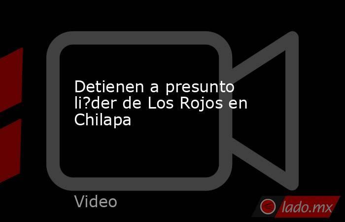 Detienen a presunto li?der de Los Rojos en Chilapa. Noticias en tiempo real