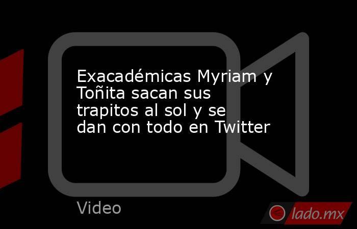 Exacadémicas Myriam y Toñita sacan sus trapitos al sol y se dan con todo en Twitter. Noticias en tiempo real