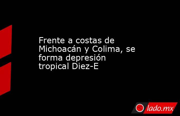 Frente a costas de Michoacán y Colima, se forma depresión tropical Diez-E. Noticias en tiempo real