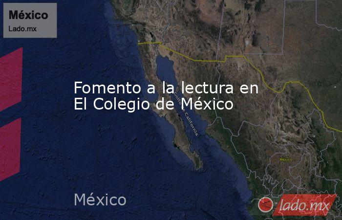 Fomento a la lectura en El Colegio de México. Noticias en tiempo real