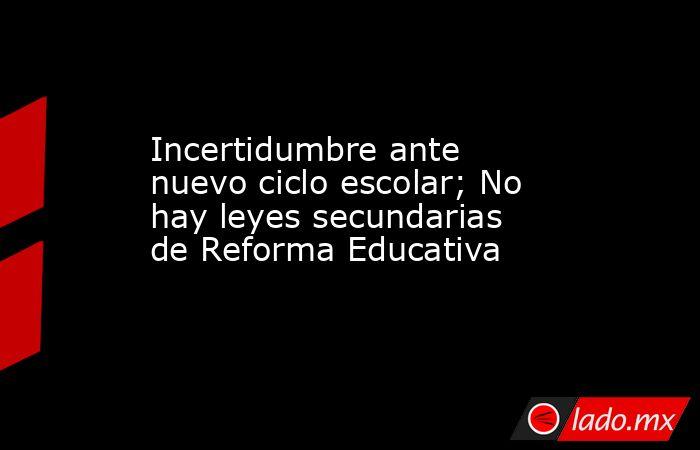Incertidumbre ante nuevo ciclo escolar; No hay leyes secundarias de Reforma Educativa. Noticias en tiempo real