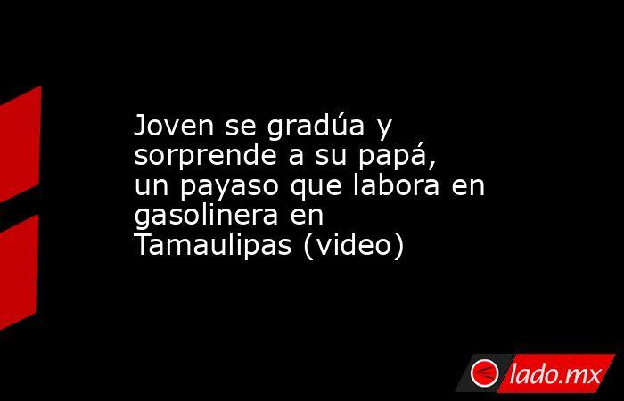 Joven se gradúa y sorprende a su papá, un payaso que labora en gasolinera en Tamaulipas (video). Noticias en tiempo real