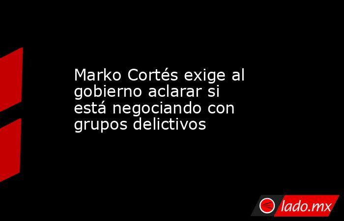 Marko Cortés exige al gobierno aclarar si está negociando con grupos delictivos. Noticias en tiempo real