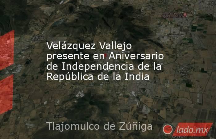 Velázquez Vallejo presente en Aniversario de Independencia de la República de la India. Noticias en tiempo real