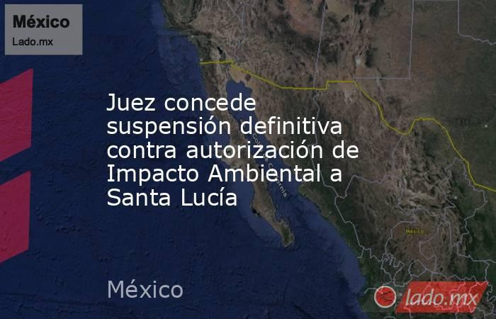 Juez concede suspensión definitiva contra autorización de Impacto Ambiental a Santa Lucía. Noticias en tiempo real