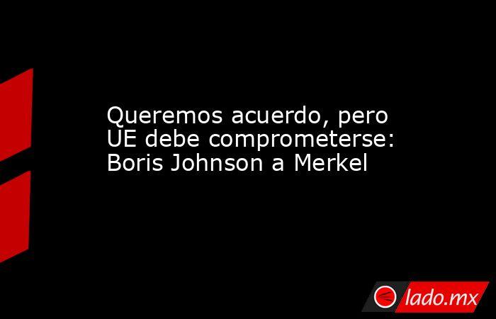Queremos acuerdo, pero UE debe comprometerse: Boris Johnson a Merkel. Noticias en tiempo real