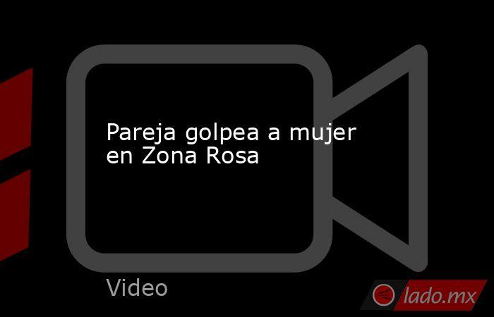 Pareja golpea a mujer en Zona Rosa. Noticias en tiempo real