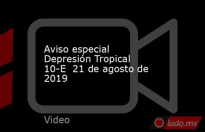 Aviso especial Depresión Tropical 10-E  21 de agosto de 2019. Noticias en tiempo real