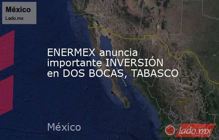 ENERMEX anuncia importante INVERSIÓN en DOS BOCAS, TABASCO. Noticias en tiempo real