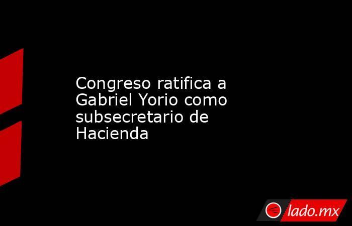 Congreso ratifica a Gabriel Yorio como subsecretario de Hacienda. Noticias en tiempo real