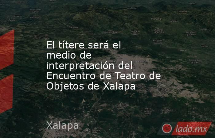 El títere será el medio de interpretación del Encuentro de Teatro de Objetos de Xalapa. Noticias en tiempo real