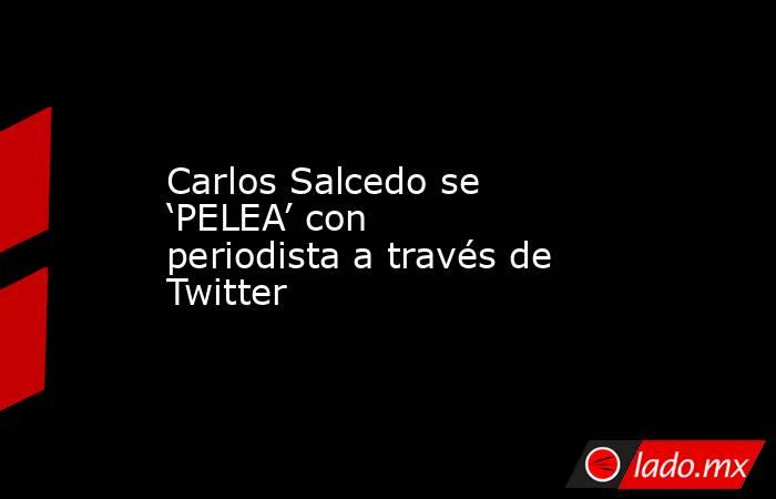 Carlos Salcedo se 'PELEA' con periodista a través de Twitter . Noticias en tiempo real