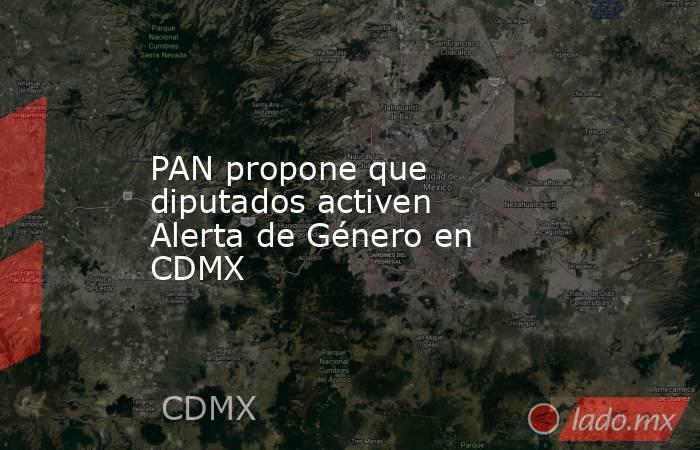 PAN propone que diputados activen Alerta de Género en CDMX. Noticias en tiempo real