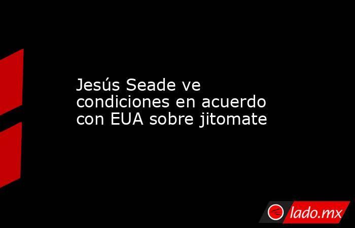 Jesús Seade ve condiciones en acuerdo con EUA sobre jitomate. Noticias en tiempo real