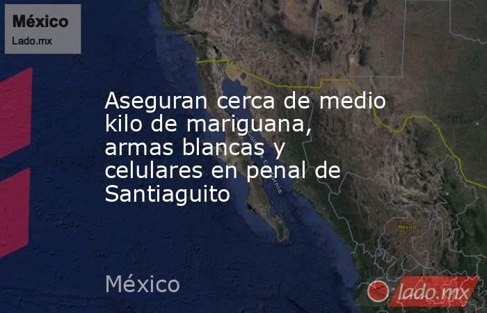 Aseguran cerca de medio kilo de mariguana, armas blancas y celulares en penal de Santiaguito. Noticias en tiempo real