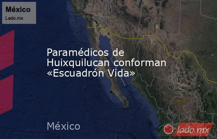 Paramédicos de Huixquilucan conforman «Escuadrón Vida». Noticias en tiempo real