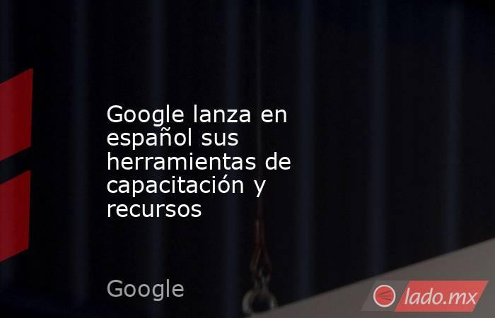Google lanza en español sus herramientas de capacitación y recursos. Noticias en tiempo real