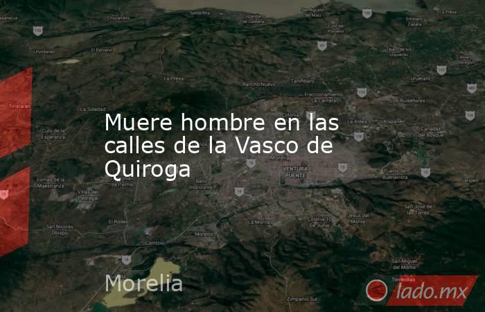 Muere hombre en las calles de la Vasco de Quiroga. Noticias en tiempo real