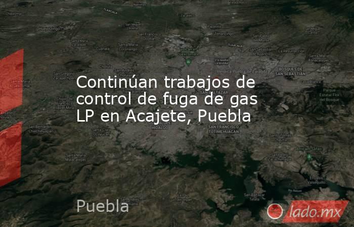 Continúan trabajos de control de fuga de gas LP en Acajete, Puebla. Noticias en tiempo real
