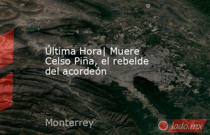 Última Hora| Muere Celso Piña, el rebelde del acordeón. Noticias en tiempo real