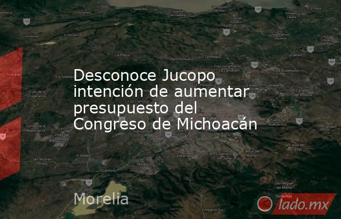 Desconoce Jucopo intención de aumentar presupuesto del Congreso de Michoacán. Noticias en tiempo real