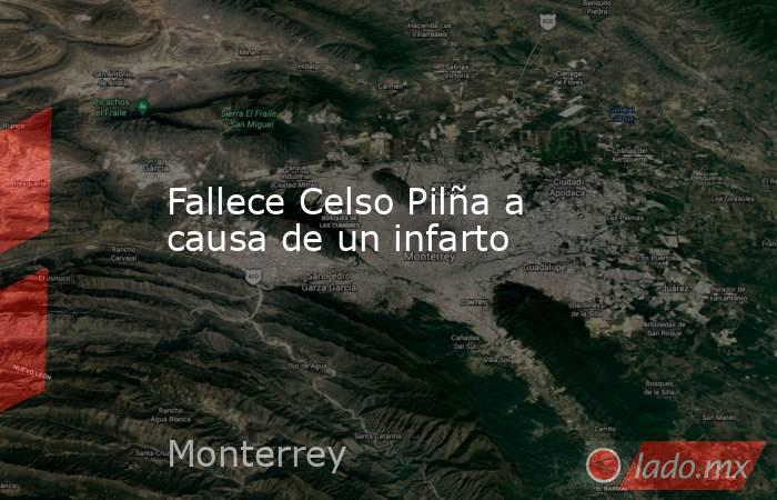 Fallece Celso Pilña a causa de un infarto. Noticias en tiempo real