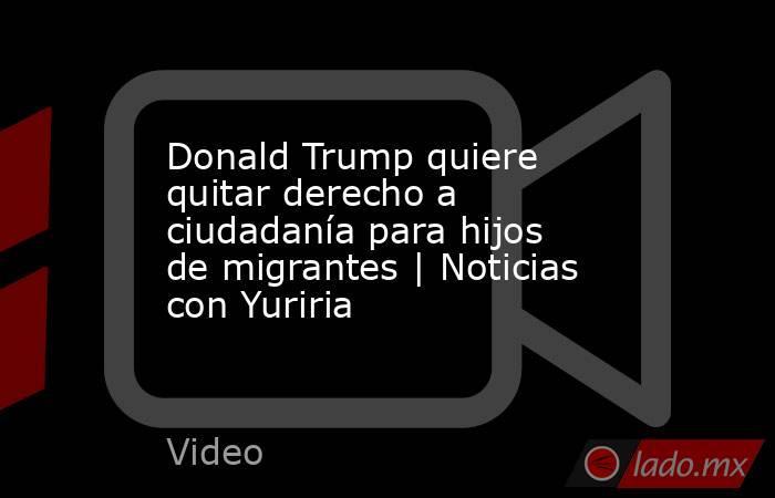 Donald Trump quiere quitar derecho a ciudadanía para hijos de migrantes | Noticias con Yuriria. Noticias en tiempo real