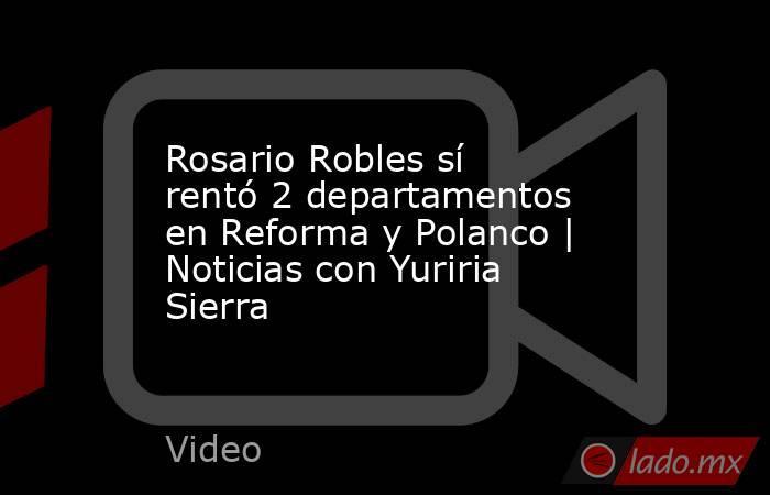 Rosario Robles sí rentó 2 departamentos en Reforma y Polanco | Noticias con Yuriria Sierra. Noticias en tiempo real
