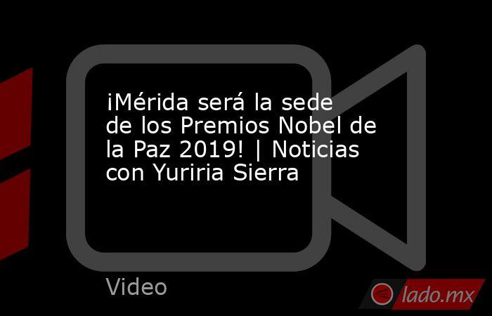 ¡Mérida será la sede de los Premios Nobel de la Paz 2019! | Noticias con Yuriria Sierra. Noticias en tiempo real