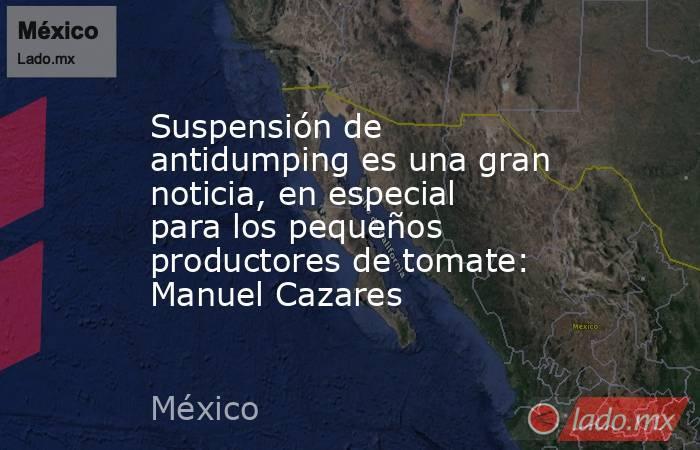 Suspensión de antidumping es una gran noticia, en especial para los pequeños productores de tomate: Manuel Cazares. Noticias en tiempo real