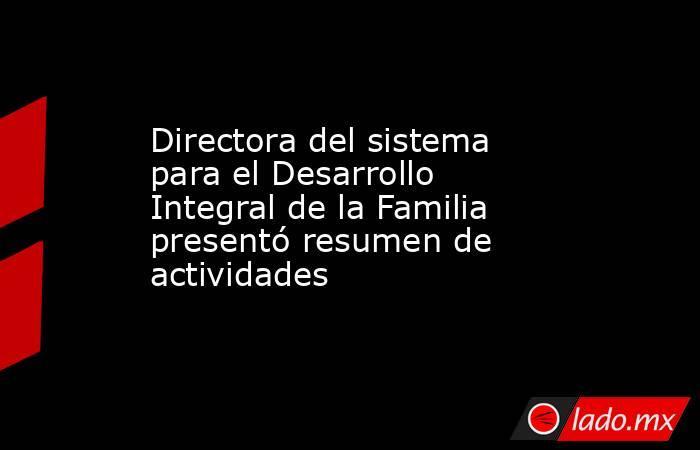 Directora del sistema para el Desarrollo Integral de la Familia presentó resumen de actividades . Noticias en tiempo real