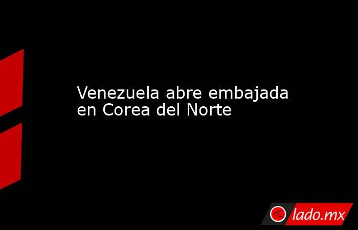 Venezuela abre embajada en Corea del Norte. Noticias en tiempo real
