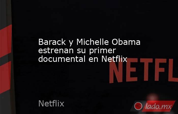 Barack y Michelle Obama estrenan su primer documental en Netflix. Noticias en tiempo real