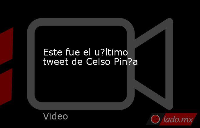 Este fue el u?ltimo tweet de Celso Pin?a. Noticias en tiempo real